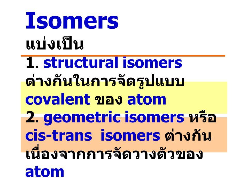 Isomers แบ่งเป็น 1. structural isomers ต่างกันในการจัดรูปแบบ covalent ของ atom 2. geometric isomers หรือ cis-trans isomers ต่างกัน เนื่องจากการจัดวางต