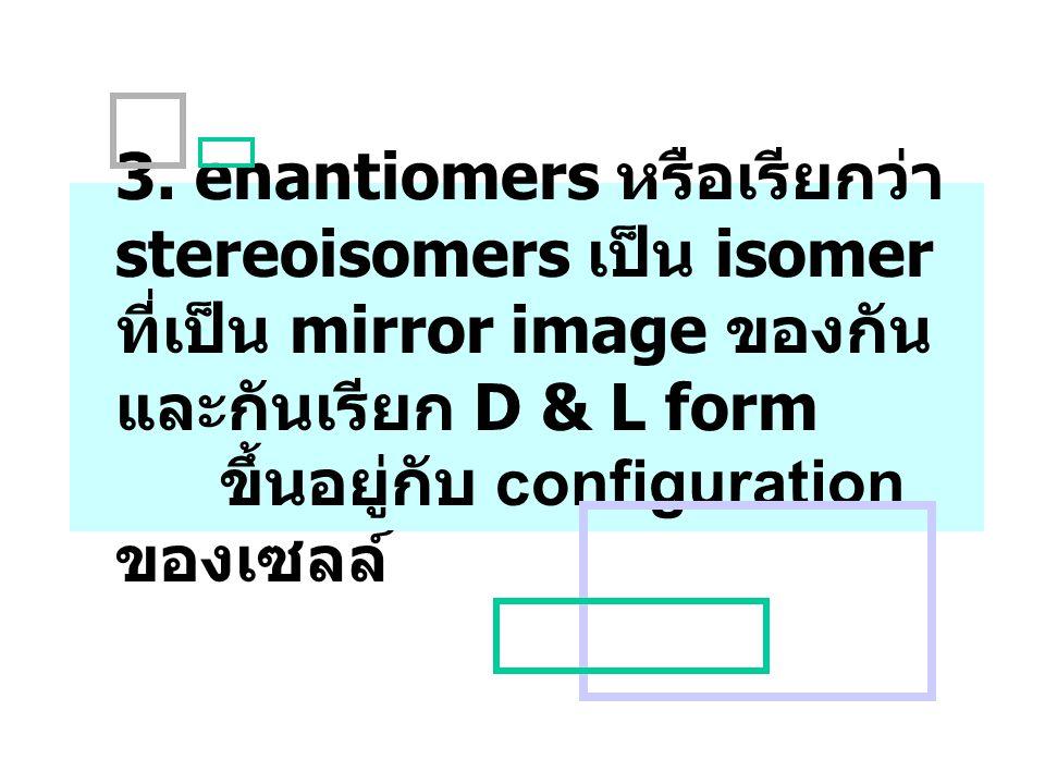 3. enantiomers หรือเรียกว่า stereoisomers เป็น isomer ที่เป็น mirror image ของกัน และกันเรียก D & L form ขึ้นอยู่กับ configuration ของเซลล์