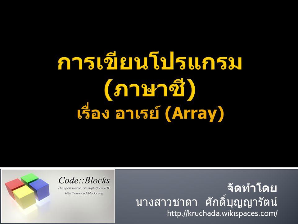 เรื่อง อาเรย์ (Array) จัดทำโดย นางสาวชาดา ศักดิ์บุญญารัตน์ http://kruchada.wikispaces.com/