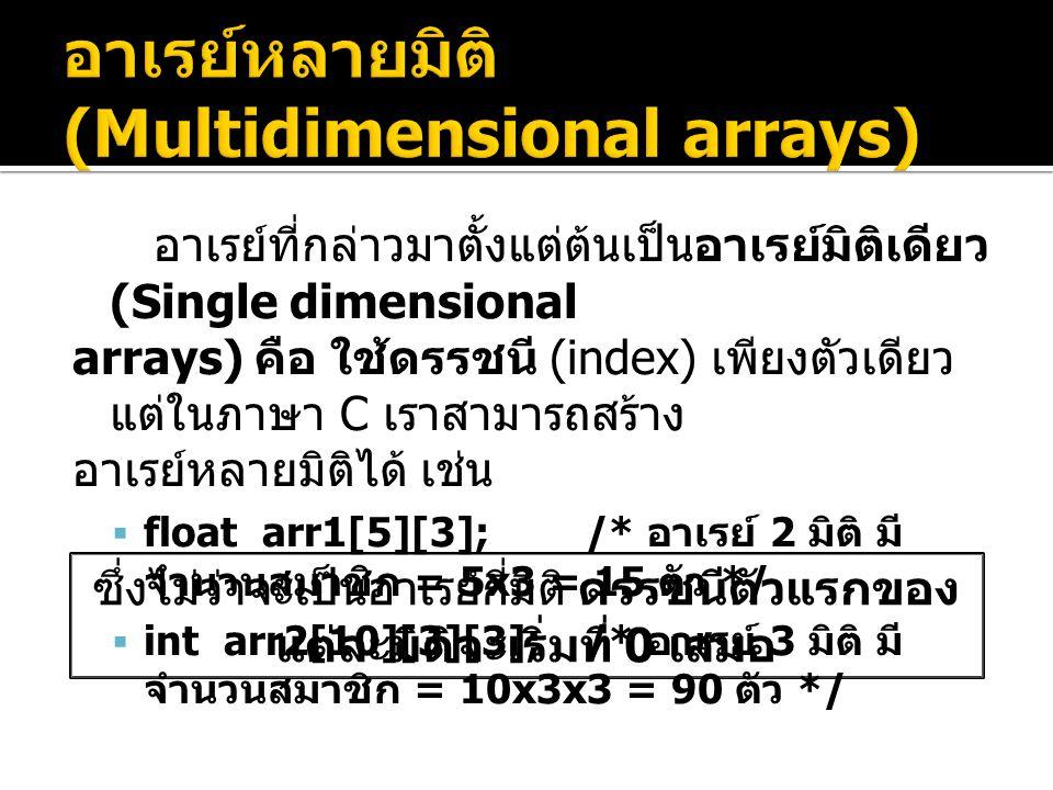 อาเรย์ที่กล่าวมาตั้งแต่ต้นเป็นอาเรย์มิติเดียว (Single dimensional arrays) คือ ใช้ดรรชนี (index) เพียงตัวเดียว แต่ในภาษา C เราสามารถสร้าง อาเรย์หลายมิติได้ เช่น  float arr1[5][3]; /* อาเรย์ 2 มิติ มี จำนวนสมาชิก = 5x3 = 15 ตัว */  int arr2[10][3][3]; /* อาเรย์ 3 มิติ มี จำนวนสมาชิก = 10x3x3 = 90 ตัว */ ซึ่งไม่ว่าจะเป็นอาเรย์กี่มิติ ดรรชนีตัวแรกของ แต่ละมิติจะเริ่มที่ 0 เสมอ