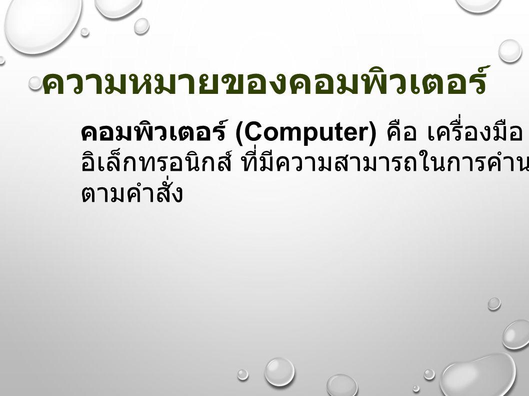 ความหมายของคอมพิวเตอร์ คอมพิวเตอร์ (Computer) คือ เครื่องมือ หรืออุปกรณ์ อิเล็กทรอนิกส์ ที่มีความสามารถในการคำนวณอัตโนมัติ ตามคำสั่ง