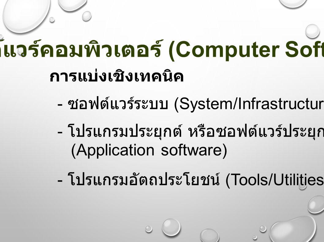 ซอฟต์แวร์คอมพิวเตอร์ (Computer Software) การแบ่งเชิงเทคนิค - ซอฟต์แวร์ระบบ (System/Infrastructure software) - โปรแกรมประยุกต์ หรือซอฟต์แวร์ประยุกต์ (A