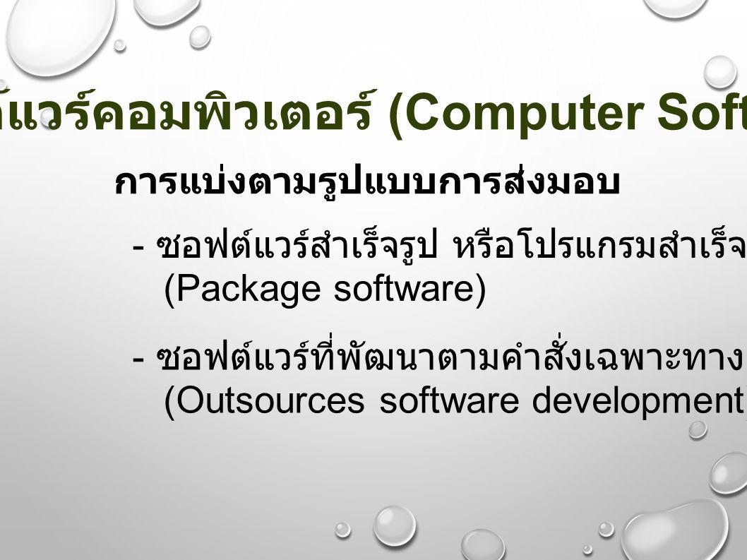 ซอฟต์แวร์คอมพิวเตอร์ (Computer Software) การแบ่งตามรูปแบบการส่งมอบ - ซอฟต์แวร์สำเร็จรูป หรือโปรแกรมสำเร็จรูป (Package software) - ซอฟต์แวร์ที่พัฒนาตาม