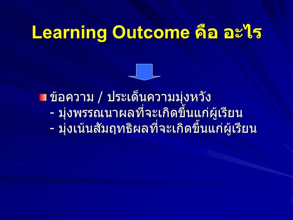 Learning Outcome คือ อะไร Outcome = ผลที่เกิดขึ้น / ผลลัพธ์ Learning = การเรียนรู้ Learning Outcome ( ผลลัพธ์การเรียนรู้ ) = ผลลัพธ์ที่เกิดขึ้นจากการจ