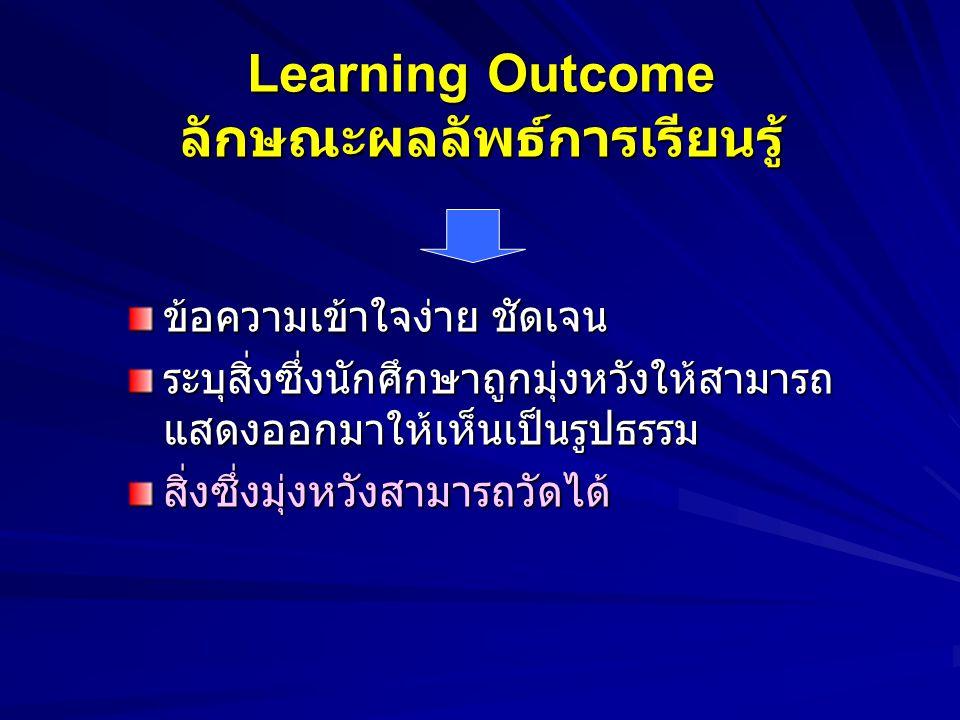 Learning Outcome คือ อะไร ข้อความ / ประเด็นความมุ่งหวัง - มุ่งพรรณนาผลที่จะเกิดขึ้นแก่ผู้เรียน - มุ่งเน้นสัมฤทธิผลที่จะเกิดขึ้นแก่ผู้เรียน