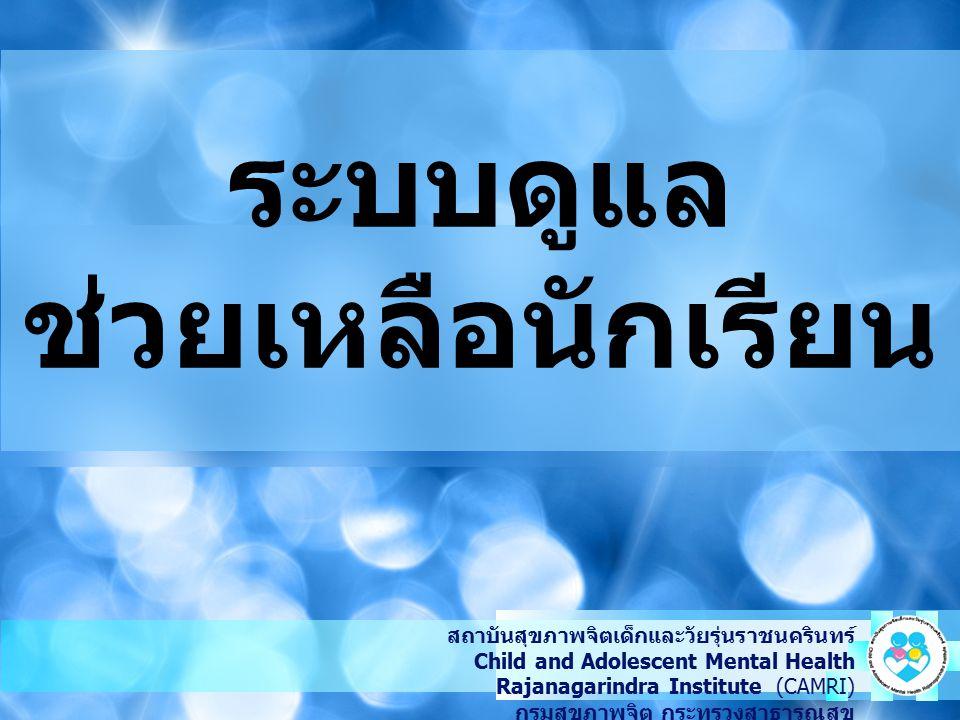 ระบบดูแล ช่วยเหลือนักเรียน สถาบันสุขภาพจิตเด็กและวัยรุ่นราชนครินทร์ Child and Adolescent Mental Health Rajanagarindra Institute (CAMRI) กรมสุขภาพจิต ก