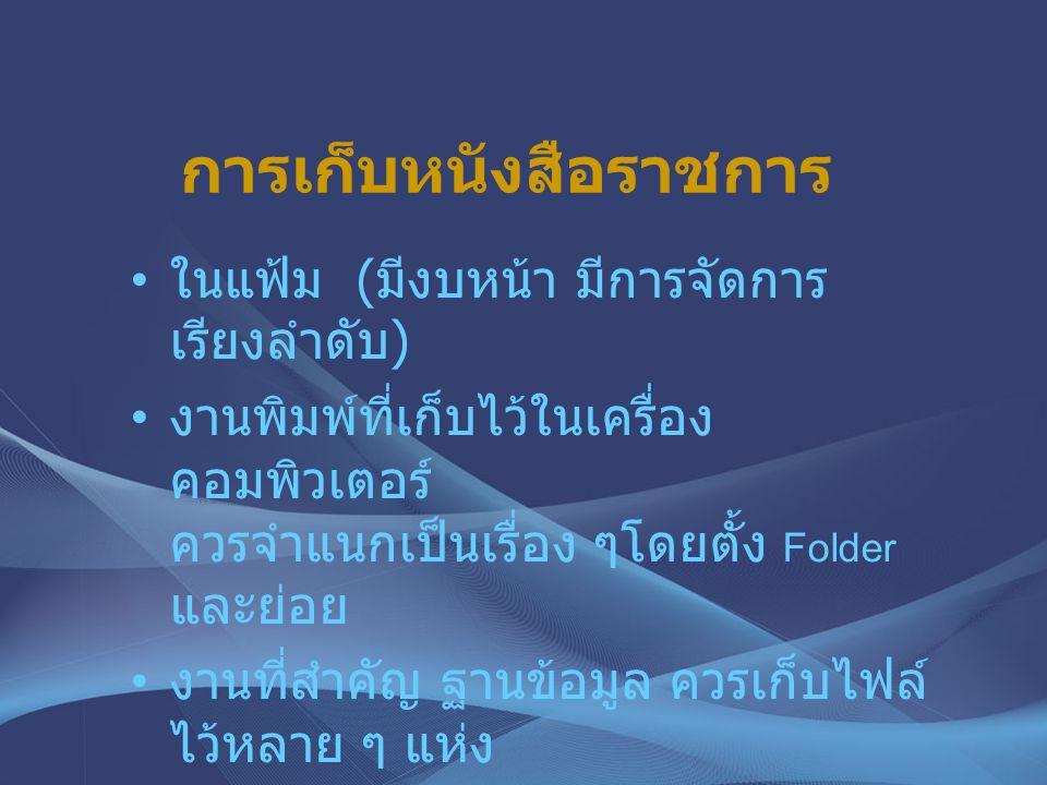 การเก็บหนังสือราชการ ในแฟ้ม ( มีงบหน้า มีการจัดการ เรียงลำดับ ) งานพิมพ์ที่เก็บไว้ในเครื่อง คอมพิวเตอร์ ควรจำแนกเป็นเรื่อง ๆโดยตั้ง Folder และย่อย งาน