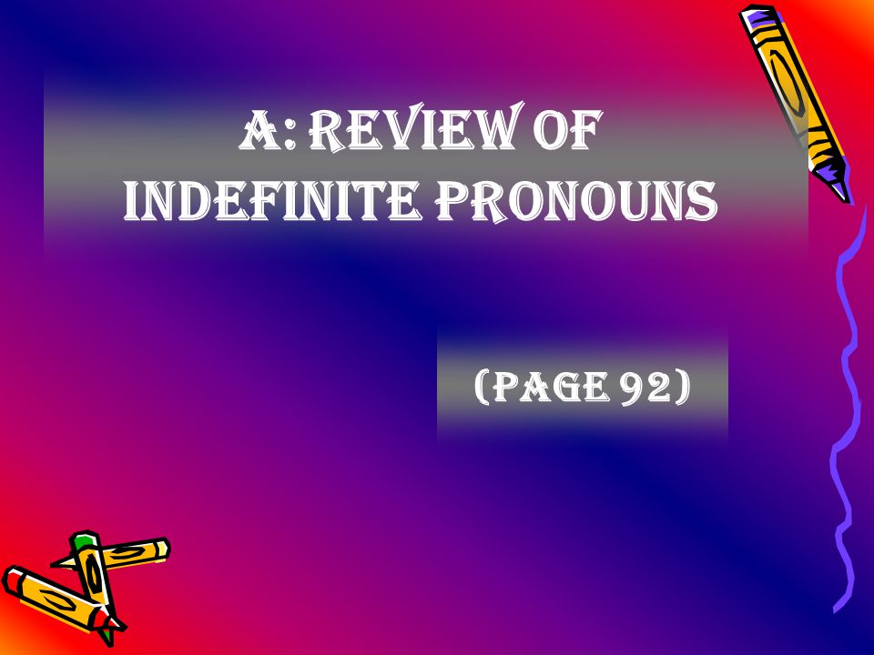 A: Review of indefinite pronouns (page 92)