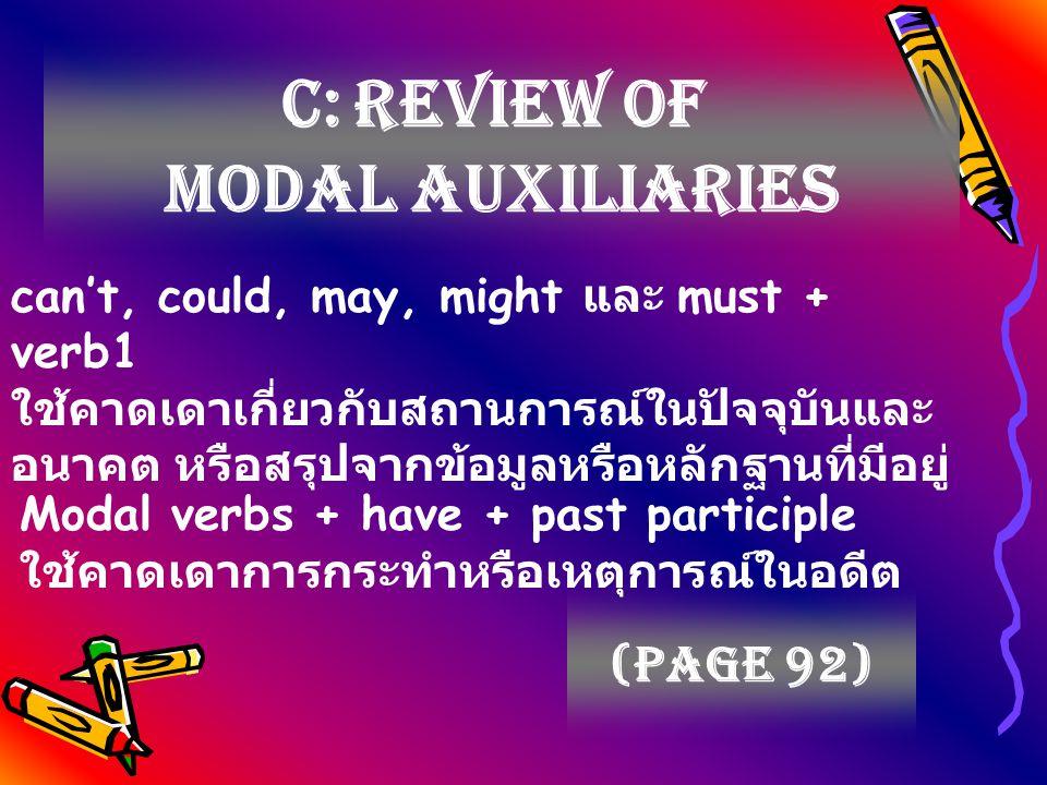 C: Review of Modal auxiliaries (page 92) can't, could, may, might และ must + verb1 ใช้คาดเดาเกี่ยวกับสถานการณ์ในปัจจุบันและ อนาคต หรือสรุปจากข้อมูลหรือหลักฐานที่มีอยู่ Modal verbs + have + past participle ใช้คาดเดาการกระทำหรือเหตุการณ์ในอดีต