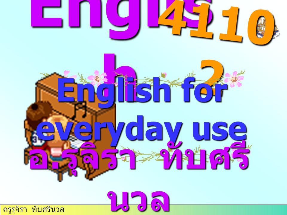 ครูรุจิรา ทับศรีนวล Englis h 4110 2 English for everyday use อ. รุจิรา ทับศรี นวล