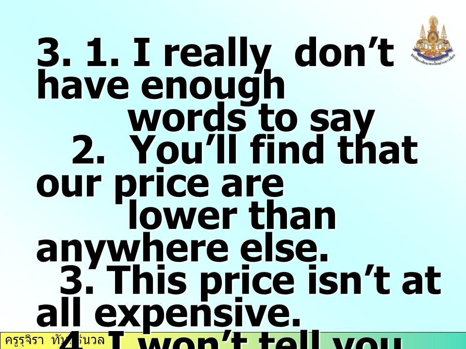 ครูรุจิรา ทับศรีนวล 3. 1. I really don't have enough words to say words to say 2. You'll find that our price are 2. You'll find that our price are low