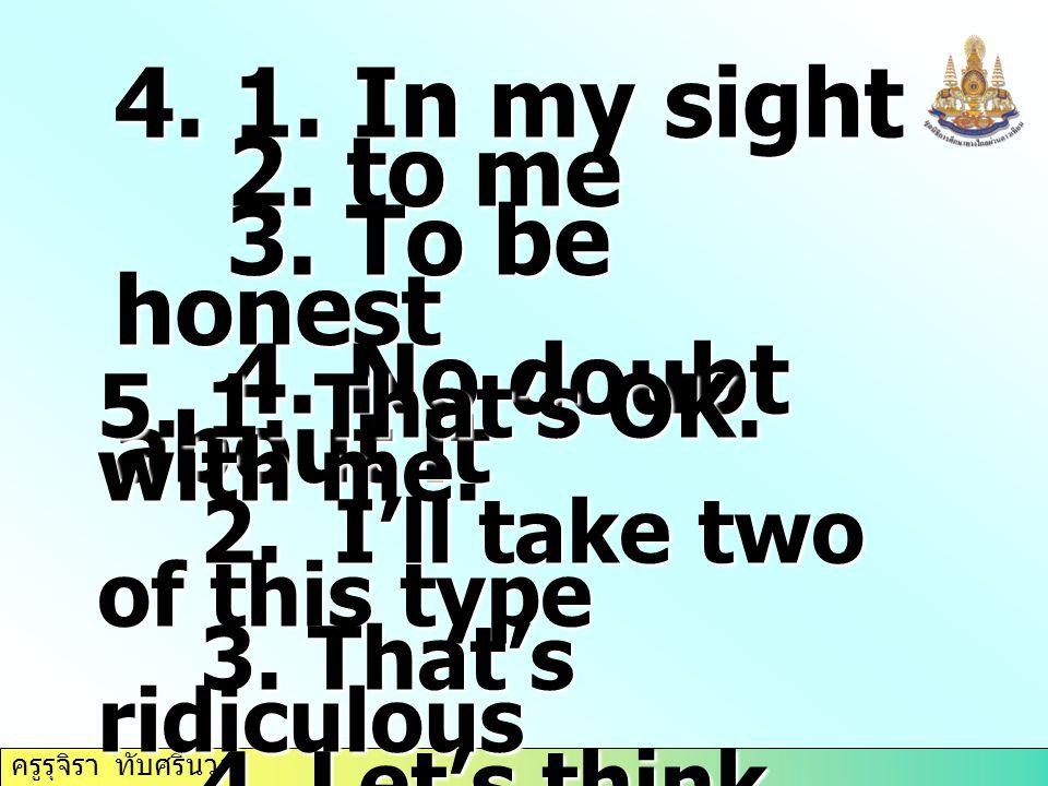 ครูรุจิรา ทับศรีนวล 4. 1. In my sight 2. to me 2. to me 3. To be honest 3. To be honest 4. No doubt about it 4. No doubt about it 5. 1. That's OK. wit