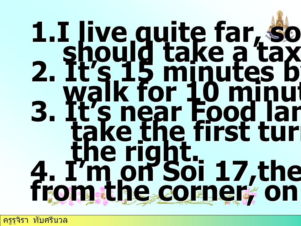 ครูรุจิรา ทับศรีนวล 1.I live quite far, so you should take a taxi. should take a taxi. 2. It's 15 minutes by bus, then walk for 10 minutes walk for 10