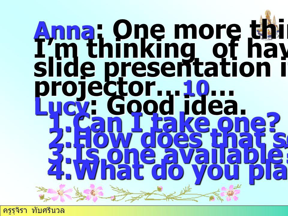 ครูรุจิรา ทับศรีนวล Anna : One more thing, I'm thinking of having a slide presentation if I can get projector… 10 … Lucy : Good idea. 1.Can I take one