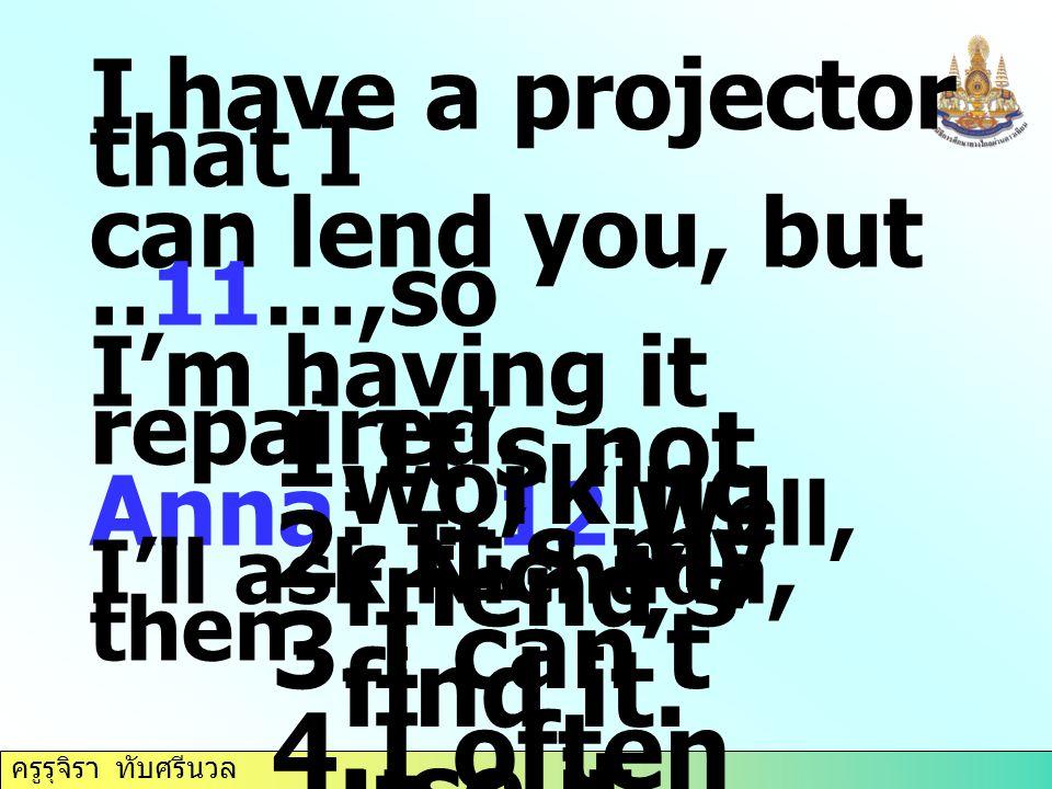 ครูรุจิรา ทับศรีนวล I have a projector that I can lend you, but.. 11 …,so I'm having it repaired. Anna: … 12.Well, I'll ask Nichada, then. 1.It's not