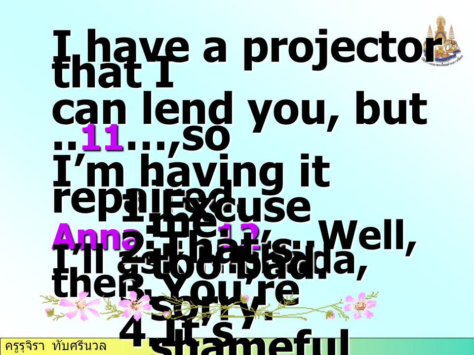 ครูรุจิรา ทับศรีนวล I have a projector that I can lend you, but.. 11 …,so I'm having it repaired. Anna : … 12 …. Well, I'll ask Nichada, then. 1.Excus