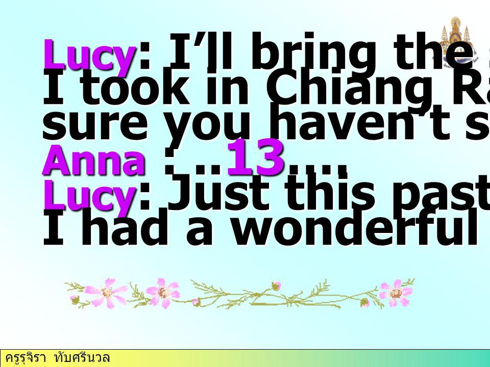 ครูรุจิรา ทับศรีนวล Lucy : I'll bring the slides I took in Chiang Rai. I'm sure you haven't seen them. Anna :..13…. Lucy : Just this past week-end. I