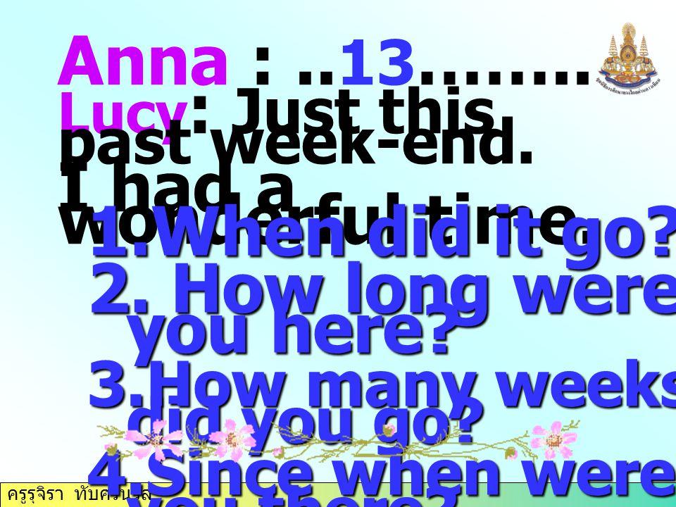 ครูรุจิรา ทับศรีนวล Anna :.. 13 …….. Lucy : Just this past week-end. I had a wonderful time. 1.When did it go? 2. How long were you here? 3.How many w