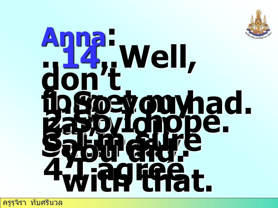 ครูรุจิรา ทับศรีนวล Anna :..14..Well, don't forget my party on Saturday. 1.So you had. 2.So I hope. 3.I'm sure you did. 4.I agree with that.