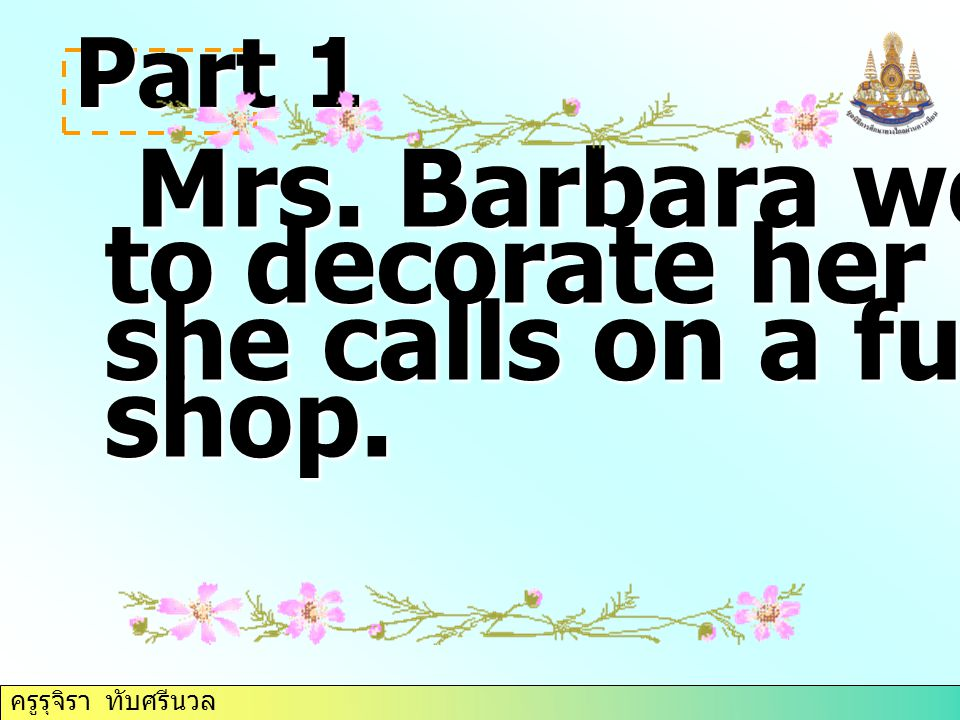 Part 1 Mrs. Barbara would like Mrs. Barbara would like to decorate her house, so she calls on a furniture shop.