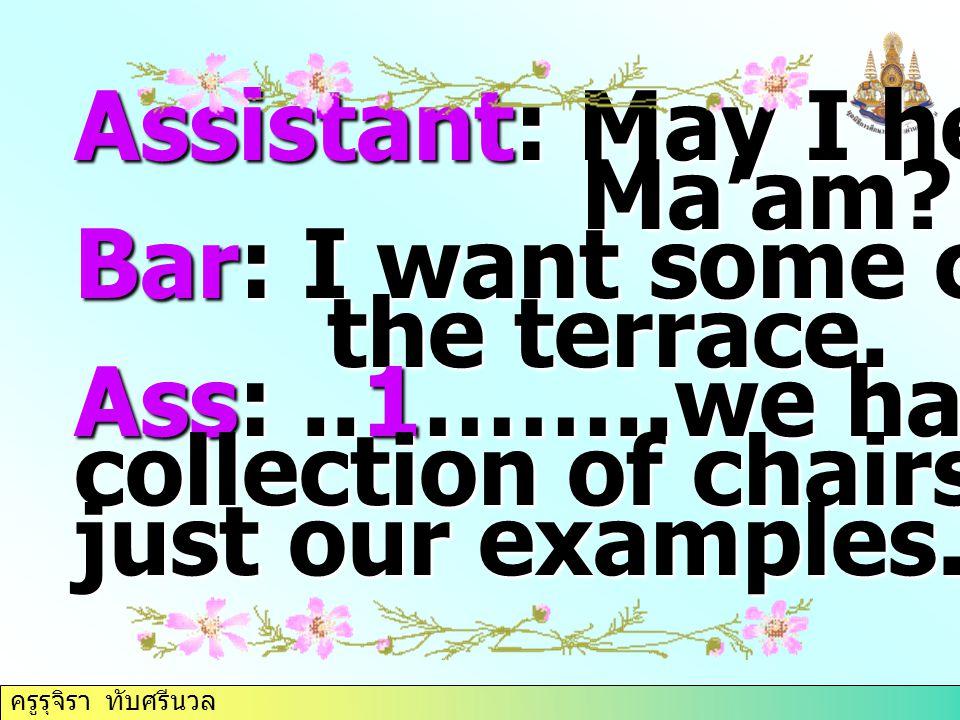 ครูรุจิรา ทับศรีนวล Assistant: May I help you, Ma'am? Ma'am? Bar: I want some chairs for the terrace. the terrace. Ass:..1……..we have a good collectio