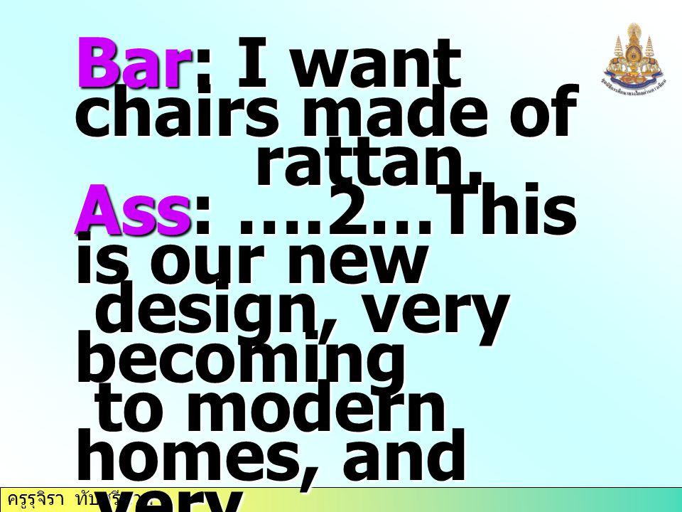 ครูรุจิรา ทับศรีนวล Bar: I want chairs made of rattan. rattan. Ass: ….2…This is our new design, very becoming design, very becoming to modern homes, a