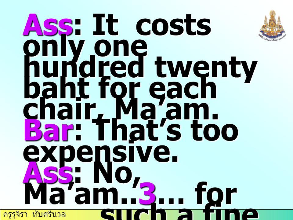 ครูรุจิรา ทับศรีนวล Ass: It costs only one hundred twenty baht for each chair, Ma'am. Bar: That's too expensive. Ass: No, Ma'am..3… for such a fine wo