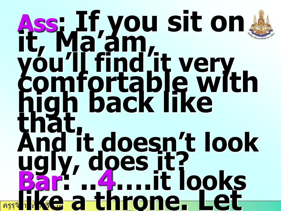 ครูรุจิรา ทับศรีนวล Ass : If you sit on it, Ma'am, you'll find it very comfortable with high back like that. And it doesn't look ugly, does it? Bar :.