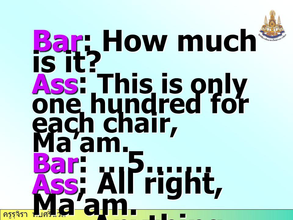 ครูรุจิรา ทับศรีนวล Bar: How much is it? Ass : This is only one hundred for each chair, Ma'am. Bar : …5……. Ass : All right, Ma'am. Anything else? Anyt