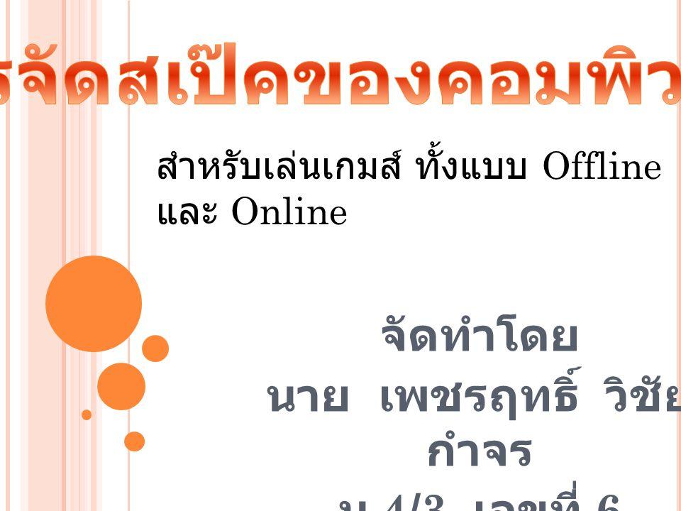 จัดทำโดย นาย เพชรฤทธิ์ วิชัย กำจร ม.4/3 เลขที่ 6 สำหรับเล่นเกมส์ ทั้งแบบ Offline และ Online