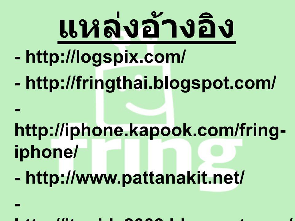 แหล่งอ้างอิง - http://logspix.com/ - http://fringthai.blogspot.com/ - http://iphone.kapook.com/fring- iphone/ - http://www.pattanakit.net/ - http://itguide2009.blogspot.com/ 2009/05/fring-iphone-nokia- 5800-xpressmusic.html