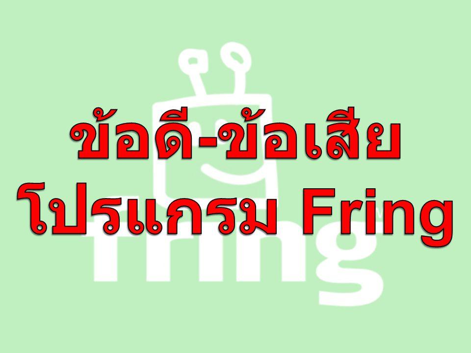 ข้อดีของ โปรแกรม Fring 1.) ดาวน์โหลดฟรี 2.) ถ้าคุณใช้ WIFI สามารถโทร คุยกับเพื่อนได้ฟรีโดยไม่ต้อง เสียค่าโทรศัพท์ 3.) โทรติดเร็ว โทรนานเท่าไรก็ ได้ 4.) สามารถคุยแบบเห็นหน้ากัน เป็นกลุ่มได้ (Group Video Call)