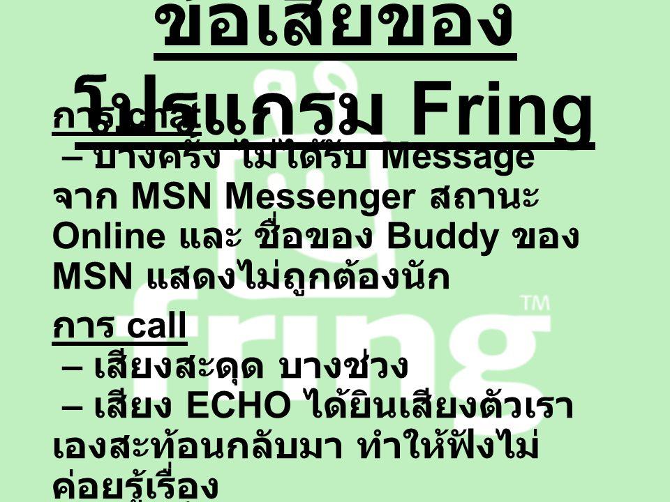 ข้อเสียของ โปรแกรม Fring การ chat – บางครั้ง ไม่ได้รับ Message จาก MSN Messenger สถานะ Online และ ชื่อของ Buddy ของ MSN แสดงไม่ถูกต้องนัก การ call – เสียงสะดุด บางช่วง – เสียง ECHO ได้ยินเสียงตัวเรา เองสะท้อนกลับมา ทำให้ฟังไม่ ค่อยรู้เรื่อง – ฟังก์ชั่น CALL ( VoIP ) ไม่ อนุญาตให้ใช้ผ่าน EDGE
