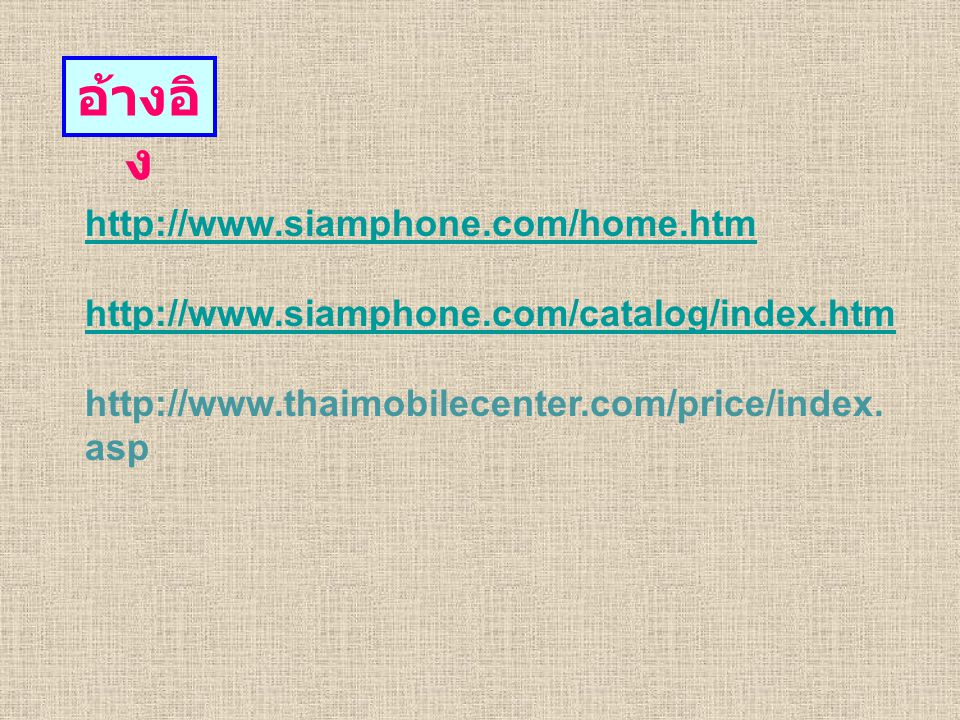 อ้างอิ ง http://www.siamphone.com/home.htm http://www.siamphone.com/catalog/index.htm http://www.thaimobilecenter.com/price/index.
