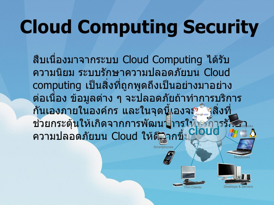 Cloud Computing Security สืบเนื่องมาจากระบบ Cloud Computing ได้รับ ความนิยม ระบบรักษาความปลอดภัยบน Cloud computing เป็นสิ่งที่ถูกพูดถึงเป็นอย่างมาอย่าง ต่อเนื่อง ข้อมูลต่าง ๆ จะปลอดภัยถ้าทำการบริการ กันเองภายในองค์กร และในจุดนี้เองจะเป็นสิ่งที่ ช่วยกระตุ้นให้เกิดจากการพัฒนาการให้บริการรักษา ความปลอดภัยบน Cloud ให้ดีมากขึ้น