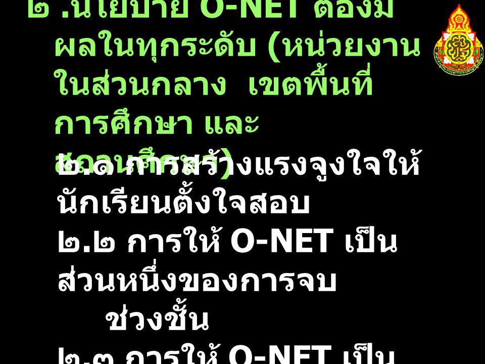 ๒. นโยบาย O-NET ต้องมี ผลในทุกระดับ ( หน่วยงาน ในส่วนกลาง เขตพื้นที่ การศึกษา และ สถานศึกษา ) ๒.