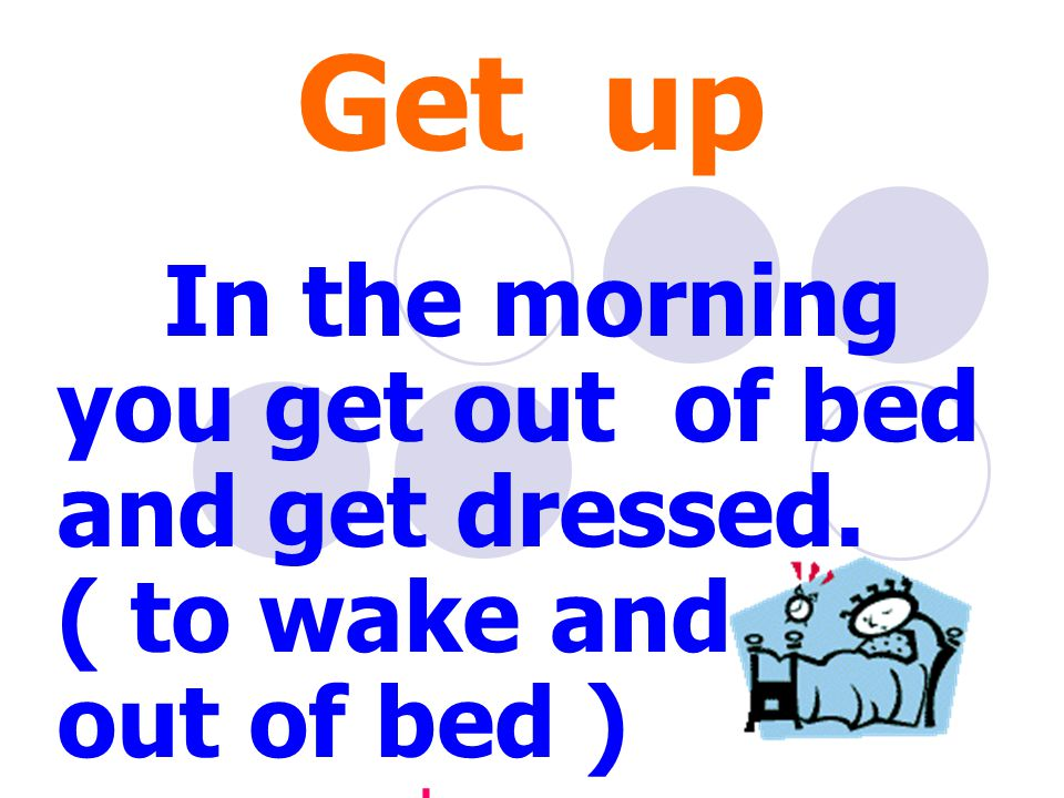 Get up In the morning you get out of bed and get dressed. ( to wake and get out of bed ) ตื่นนอน