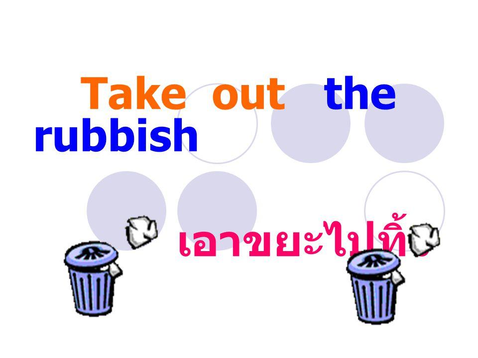 Take out the rubbish เอาขยะไปทิ้ง