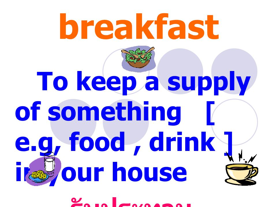 Have breakfast To keep a supply of something [ e.g, food, drink ] in your house รับประทาน อาหารเช้า