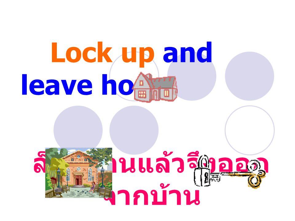 Lock up and leave home ล็อคบ้านแล้วจึงออก จากบ้าน