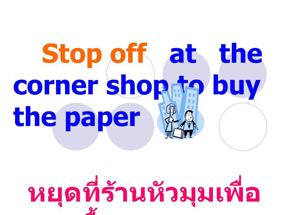 Stop off at the corner shop to buy the paper หยุดที่ร้านหัวมุมเพื่อ ซื้อกระดาษ
