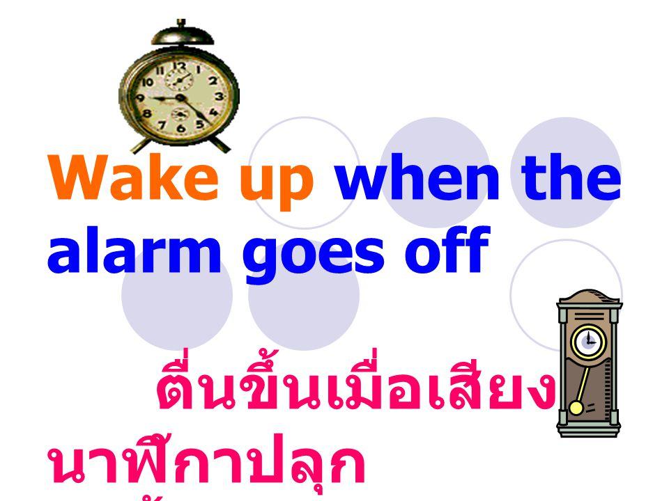 Wake up when the alarm goes off ตื่นขึ้นเมื่อเสียง นาฬิกาปลุก ดังขึ้น