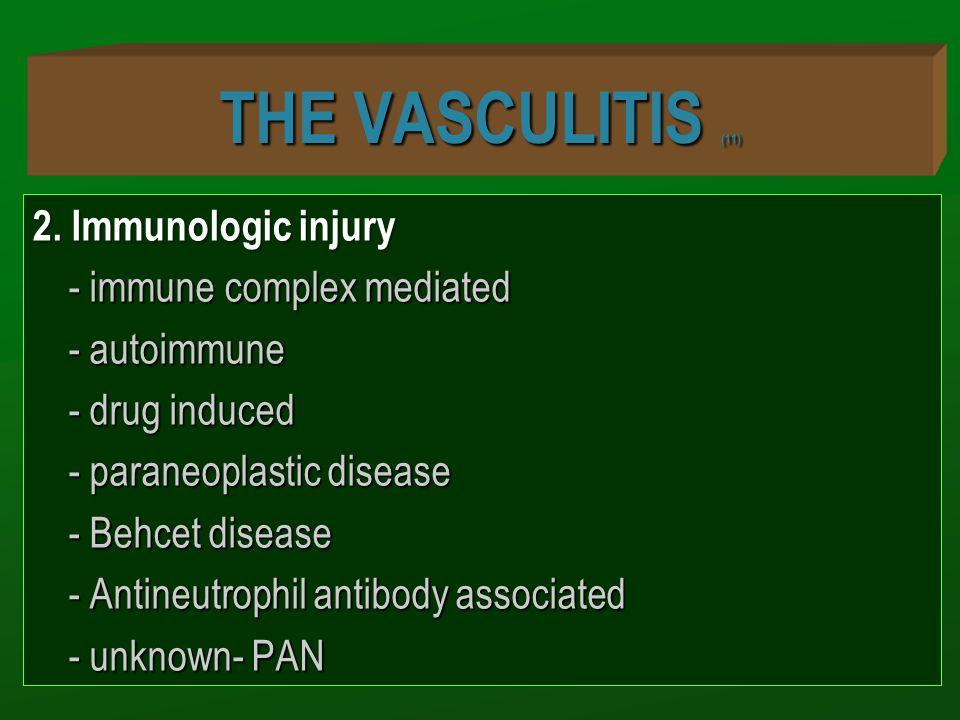 THE VASCULITIS (11) 2. Immunologic injury - immune complex mediated - autoimmune - drug induced - paraneoplastic disease - Behcet disease - Antineutro
