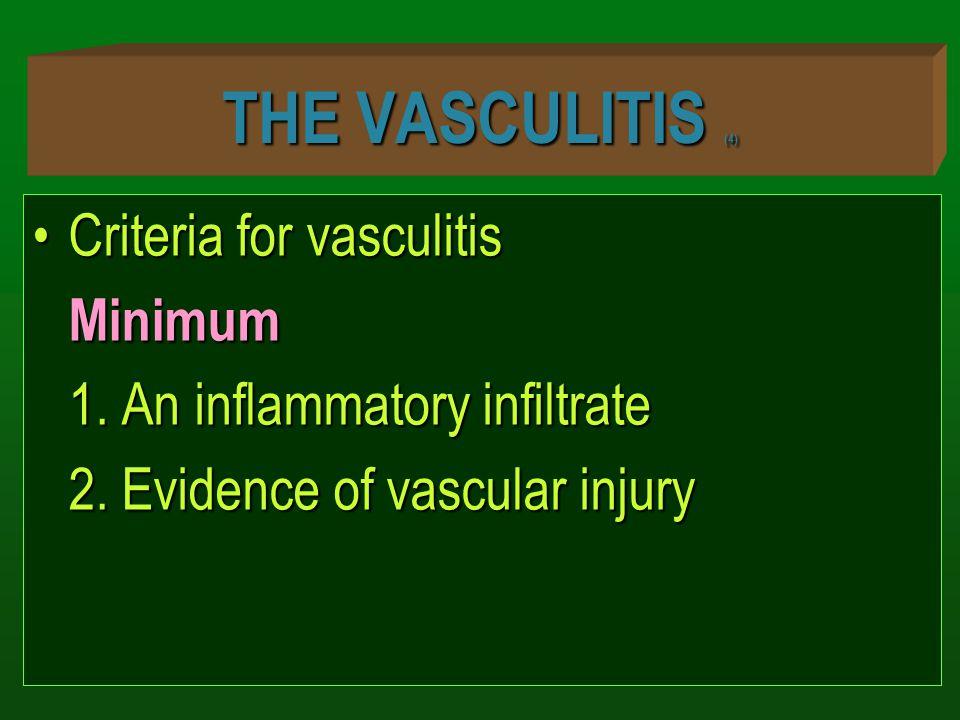 THE VASCULITIS (4) Criteria for vasculitisCriteria for vasculitisMinimum 1. An inflammatory infiltrate 2. Evidence of vascular injury