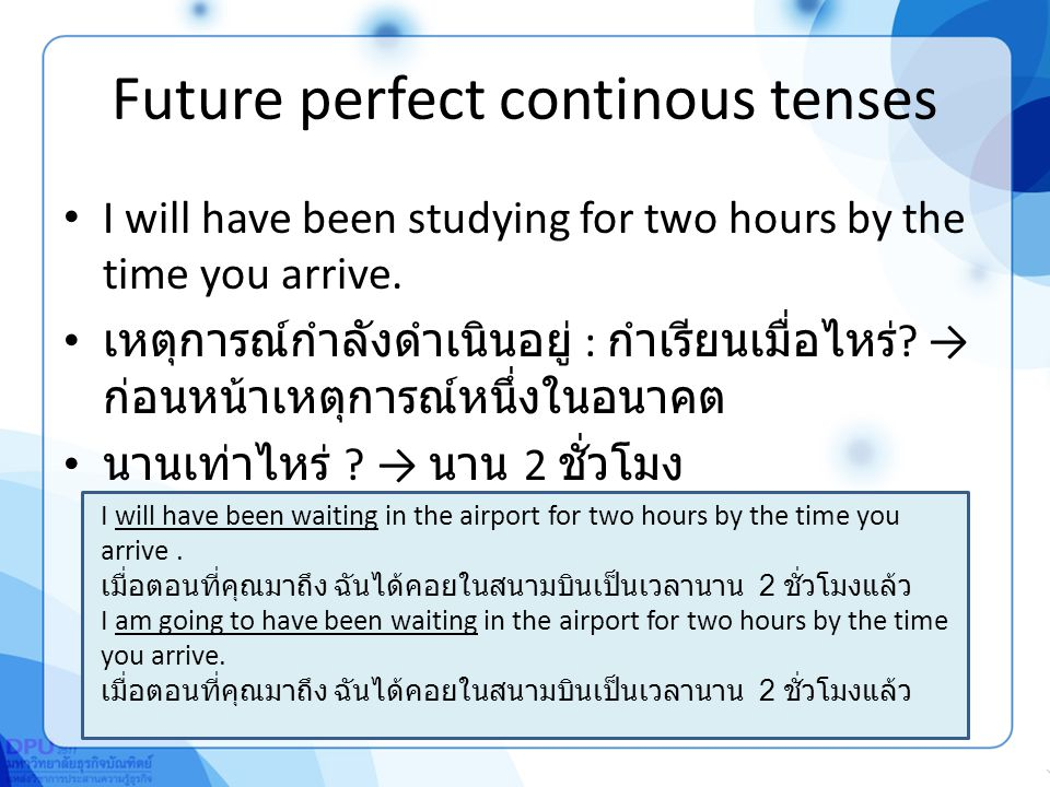 Future perfect continous tenses I will have been studying for two hours by the time you arrive.
