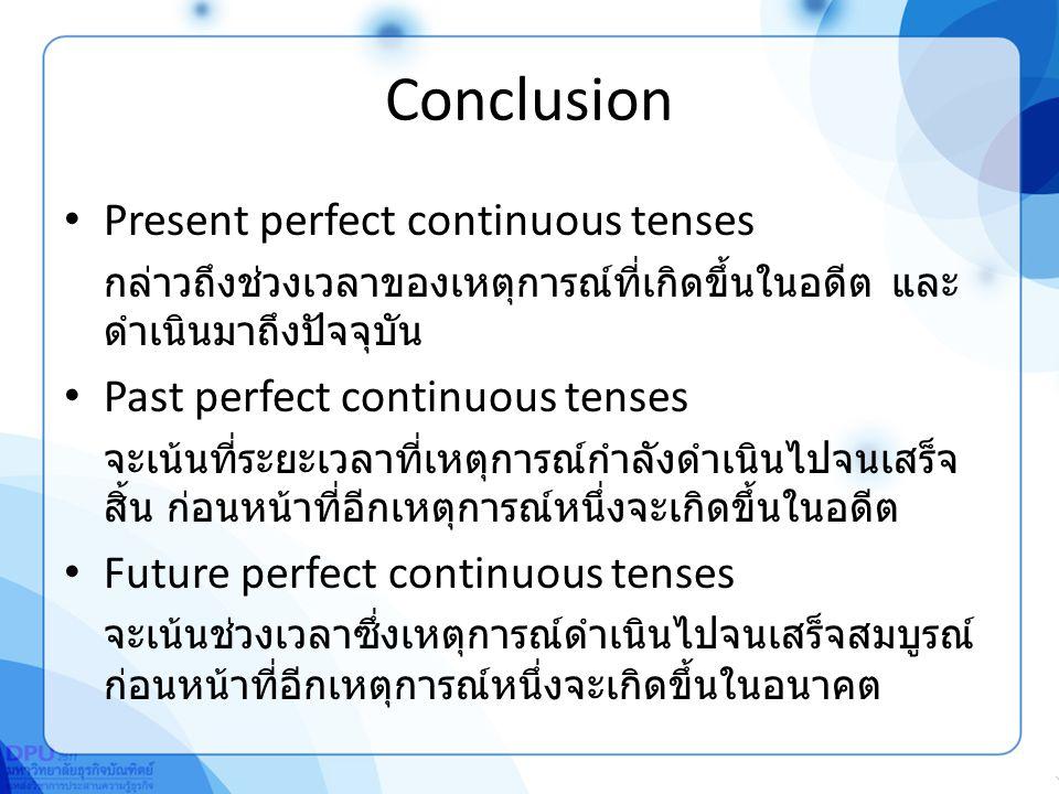 Conclusion Present perfect continuous tenses กล่าวถึงช่วงเวลาของเหตุการณ์ที่เกิดขึ้นในอดีต และ ดำเนินมาถึงปัจจุบัน Past perfect continuous tenses จะเน้นที่ระยะเวลาที่เหตุการณ์กำลังดำเนินไปจนเสร็จ สิ้น ก่อนหน้าที่อีกเหตุการณ์หนึ่งจะเกิดขึ้นในอดีต Future perfect continuous tenses จะเน้นช่วงเวลาซึ่งเหตุการณ์ดำเนินไปจนเสร็จสมบูรณ์ ก่อนหน้าที่อีกเหตุการณ์หนึ่งจะเกิดขึ้นในอนาคต
