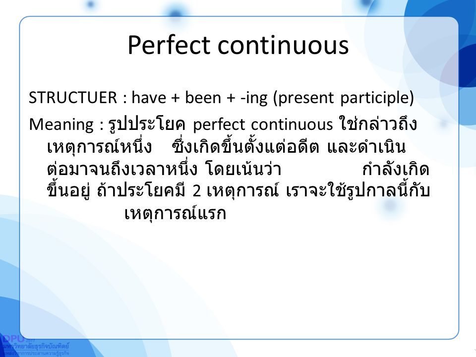 Perfect continuous STRUCTUER : have + been + -ing (present participle) Meaning : รูปประโยค perfect continuous ใช่กล่าวถึง เหตุการณ์หนึ่งซึ่งเกิดขึ้นตั้งแต่อดีต และดำเนิน ต่อมาจนถึงเวลาหนึ่ง โดยเน้นว่ากำลังเกิด ขึ้นอยู่ ถ้าประโยคมี 2 เหตุการณ์ เราจะใช้รูปกาลนี้กับ เหตุการณ์แรก