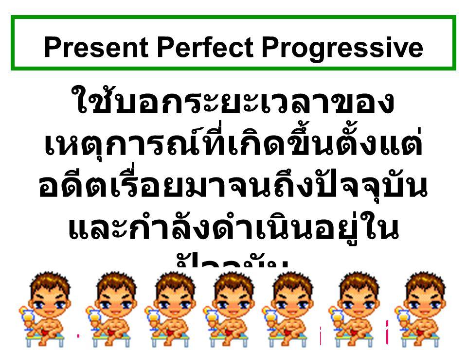 Present Perfect Progressive ใช้บอกระยะเวลาของ เหตุการณ์ที่เกิดขึ้นตั้งแต่ อดีตเรื่อยมาจนถึงปัจจุบัน และกำลังดำเนินอยู่ใน ปัจจุบัน S.+ have/has been+ V