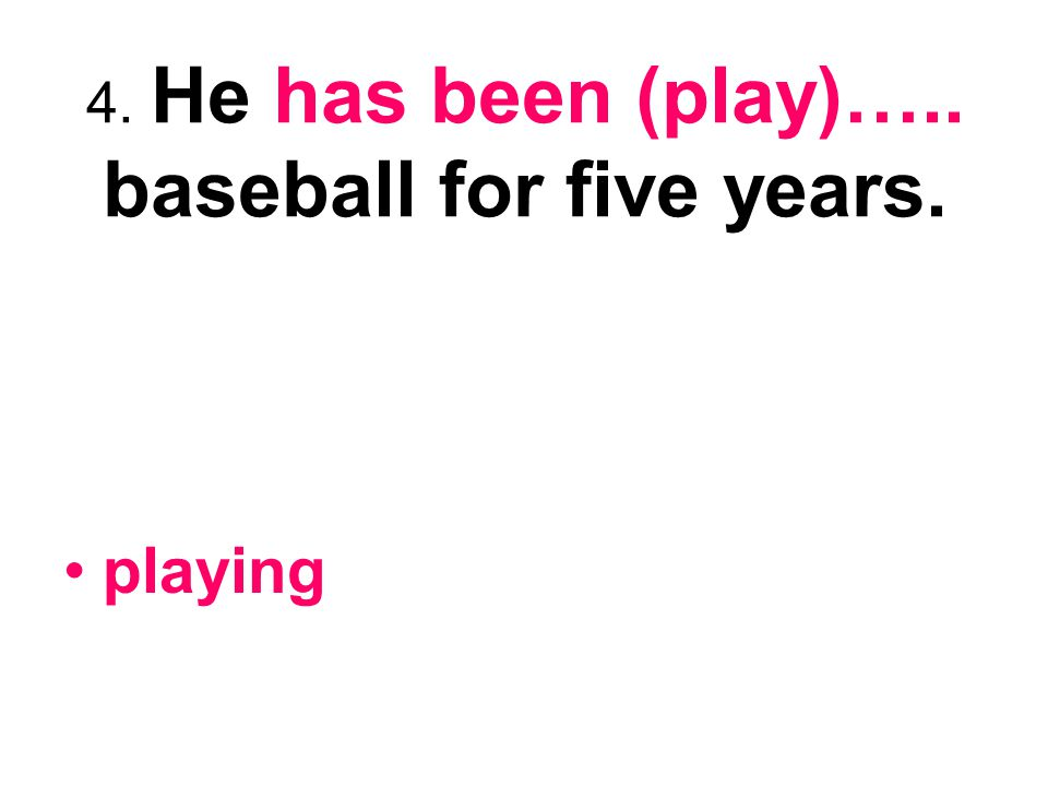 4. He has been (play)….. baseball for five years. playing