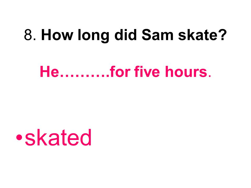 8. How long did Sam skate? He……….for five hours. skated